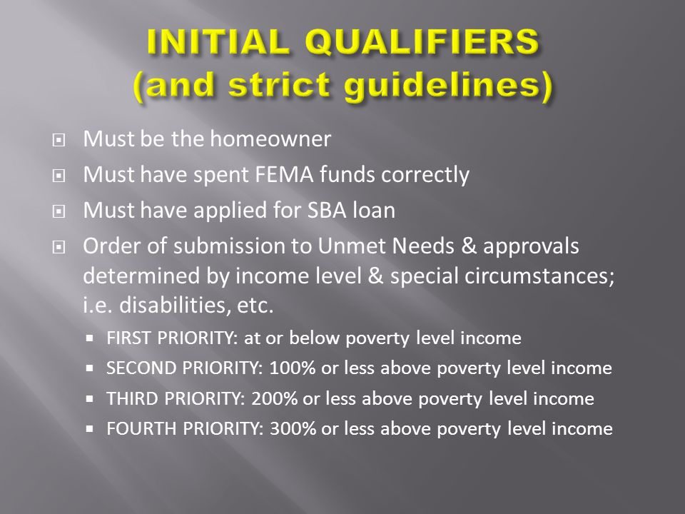  Must be the homeowner  Must have spent FEMA funds correctly  Must have applied for SBA loan  Order of submission to Unmet Needs & approvals deter