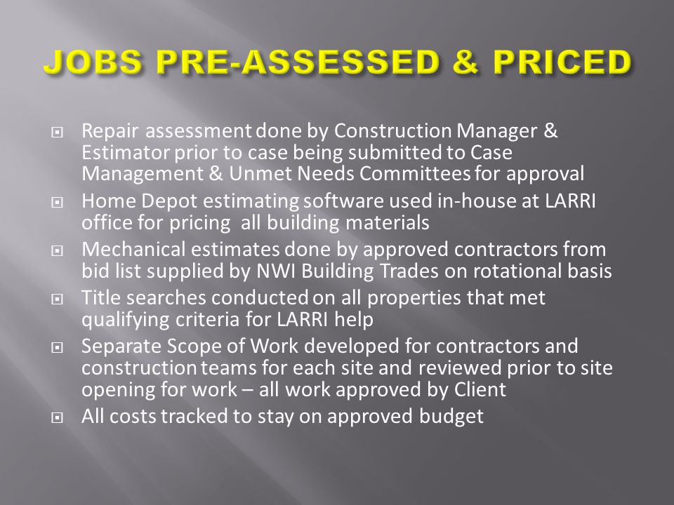  Repair assessment done by Construction Manager & Estimator prior to case being submitted to Case Management & Unmet Needs Committees for approval  Home Depot estimating software used in-house at LARRI office for pricing all building materials  Mechanical estimates done by approved contractors from bid list supplied by NWI Building Trades on rotational basis  Title searches conducted on all properties that met qualifying criteria for LARRI help  Separate Scope of Work developed for contractors and construction teams for each site and reviewed prior to site opening for work – all work approved by Client  All costs tracked to stay on approved budget