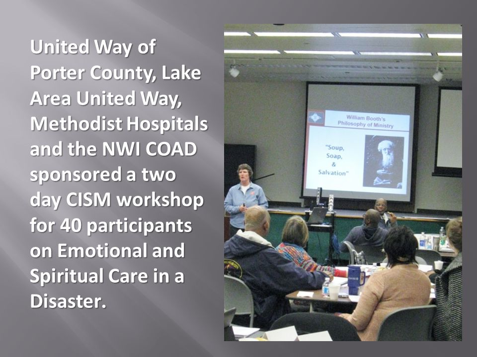 United Way of Porter County, Lake Area United Way, Methodist Hospitals and the NWI COAD sponsored a two day CISM workshop for 40 participants on Emotional and Spiritual Care in a Disaster.