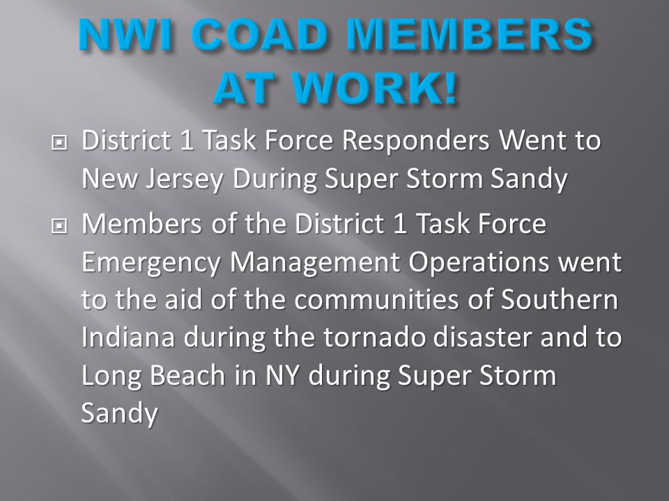  District 1 Task Force Responders Went to New Jersey During Super Storm Sandy  Members of the District 1 Task Force Emergency Management Operations went to the aid of the communities of Southern Indiana during the tornado disaster and to Long Beach in NY during Super Storm Sandy