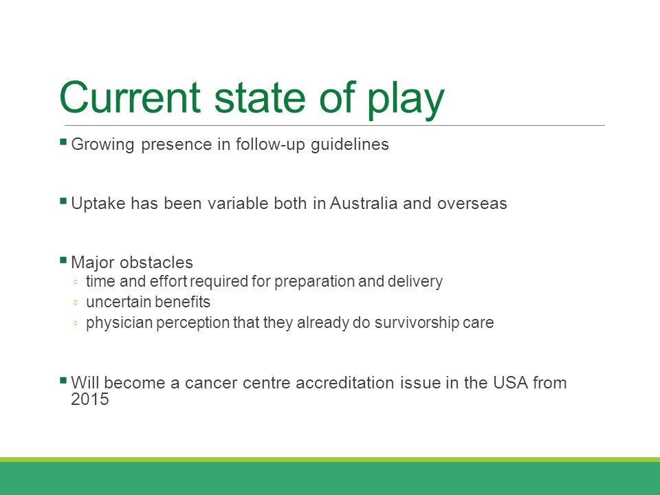 Current state of play  Growing presence in follow-up guidelines  Uptake has been variable both in Australia and overseas  Major obstacles ◦ time and effort required for preparation and delivery ◦ uncertain benefits ◦ physician perception that they already do survivorship care  Will become a cancer centre accreditation issue in the USA from 2015