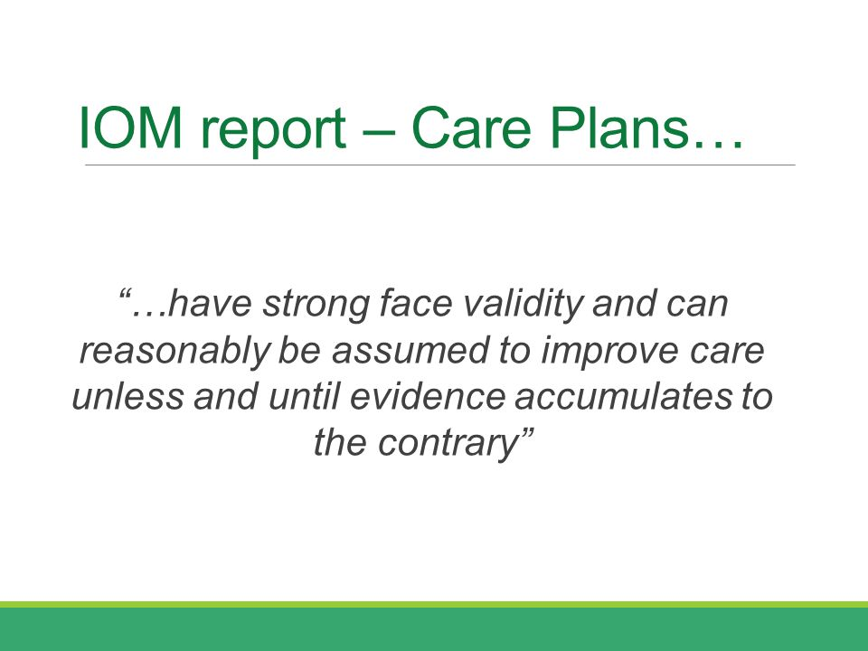 IOM report – Care Plans… …have strong face validity and can reasonably be assumed to improve care unless and until evidence accumulates to the contrary