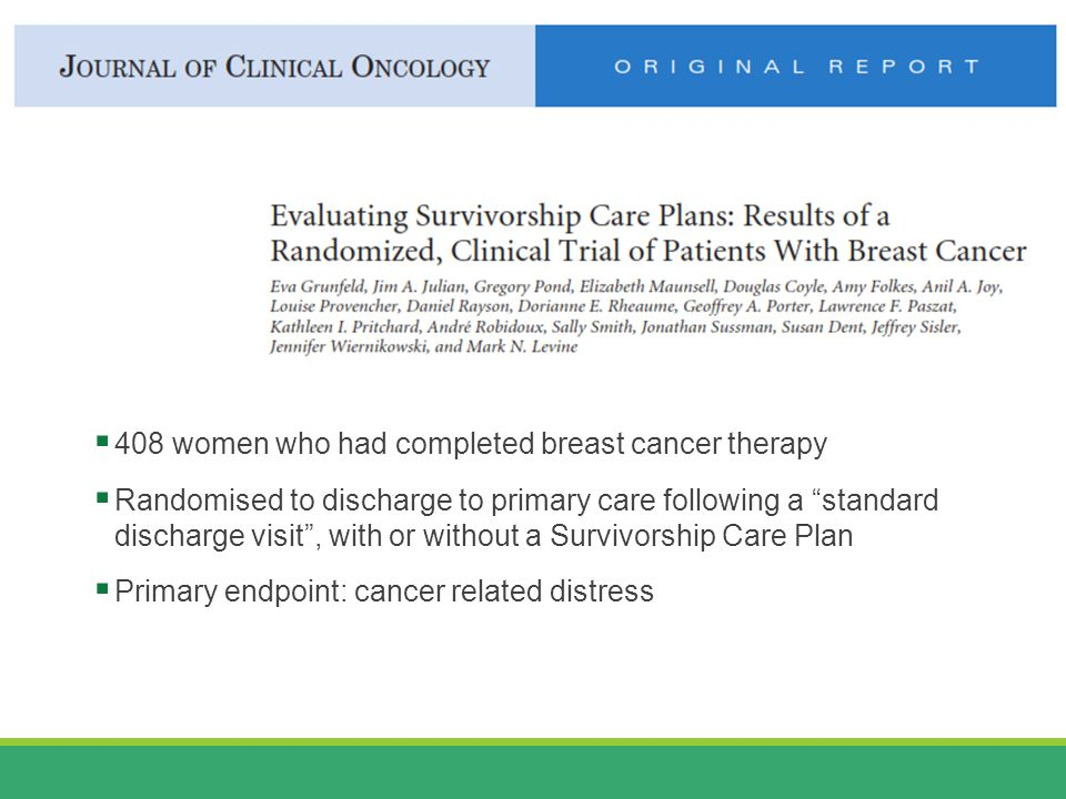  408 women who had completed breast cancer therapy  Randomised to discharge to primary care following a standard discharge visit , with or without a Survivorship Care Plan  Primary endpoint: cancer related distress