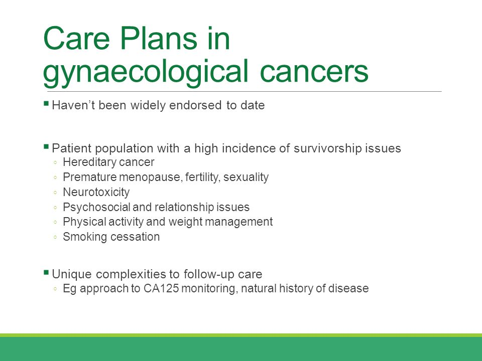 Care Plans in gynaecological cancers  Haven't been widely endorsed to date  Patient population with a high incidence of survivorship issues ◦ Hereditary cancer ◦ Premature menopause, fertility, sexuality ◦ Neurotoxicity ◦ Psychosocial and relationship issues ◦ Physical activity and weight management ◦ Smoking cessation  Unique complexities to follow-up care ◦ Eg approach to CA125 monitoring, natural history of disease