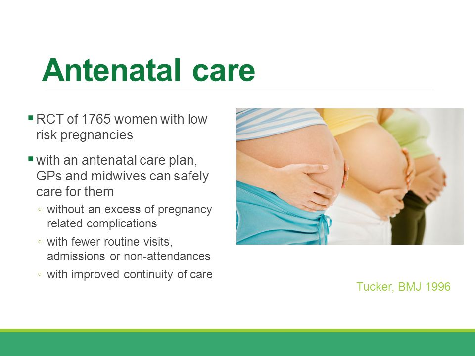 Antenatal care  RCT of 1765 women with low risk pregnancies  with an antenatal care plan, GPs and midwives can safely care for them ◦ without an excess of pregnancy related complications ◦ with fewer routine visits, admissions or non-attendances ◦ with improved continuity of care Tucker, BMJ 1996