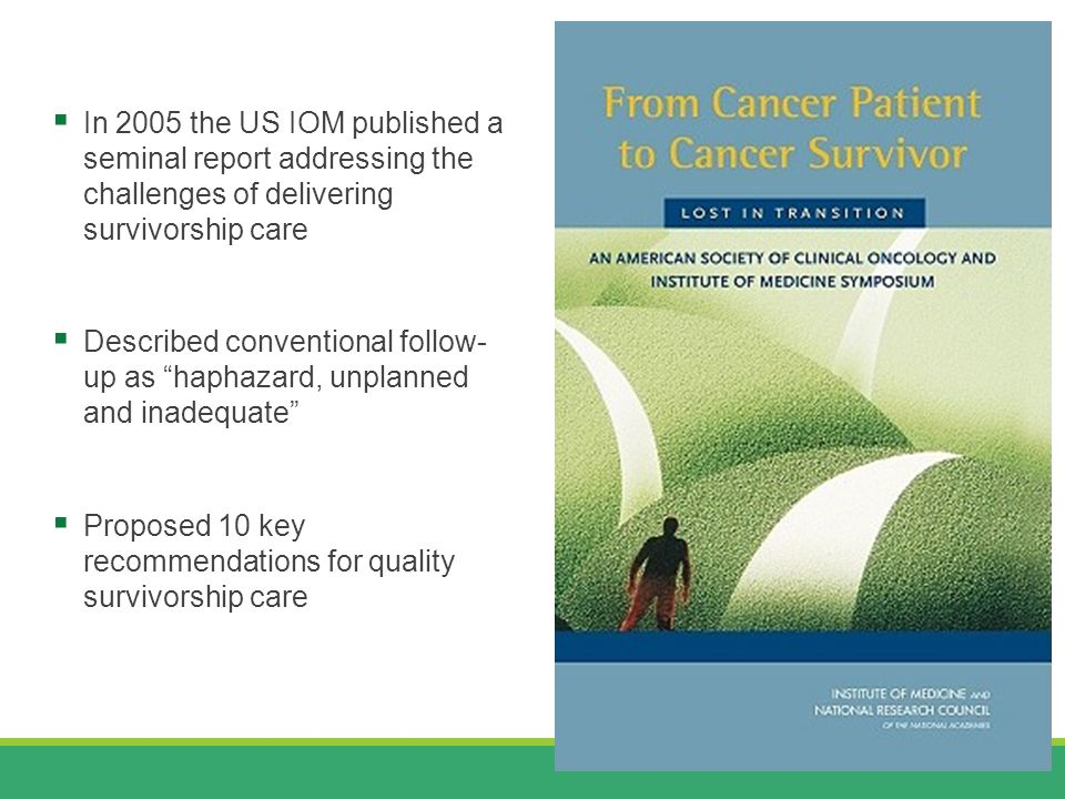  In 2005 the US IOM published a seminal report addressing the challenges of delivering survivorship care  Described conventional follow- up as haphazard, unplanned and inadequate  Proposed 10 key recommendations for quality survivorship care