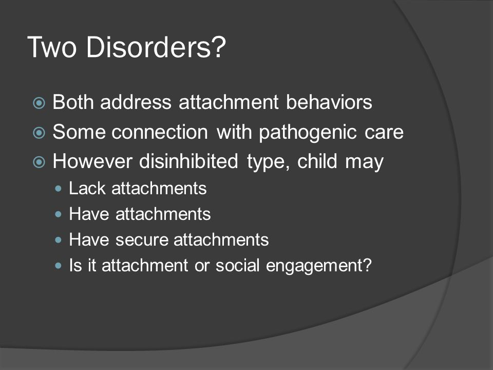 Focus of Diagnosis Absent or aberrant attachment OR Social impairment Attachment issues can lead to social impairment Social behaviors improve when placed in nurturing environment Better validity of measures regarding attachment