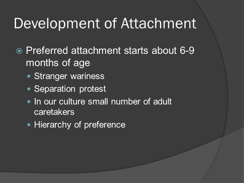 Development of Attachment  Types of Attachment* seen by 12 months Secure Avoidant Resistant Disorganized  Relationship specific, not a child-trait  Need to differentiate between attachment and social behaviors  Clinical and research conceptualizations of insecure attachment and RAD are not synonymous.
