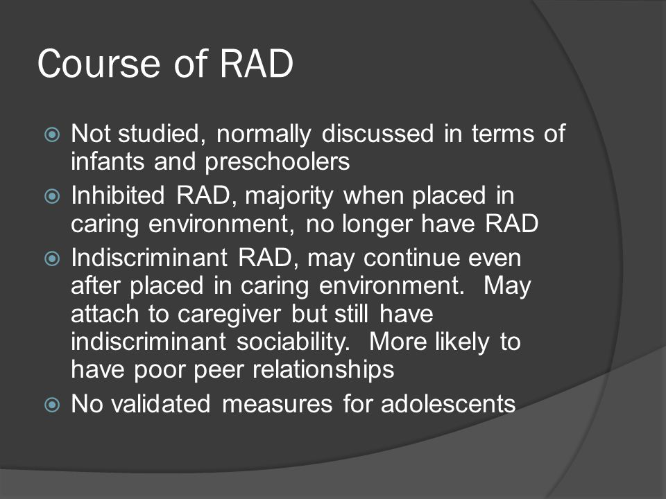 Treatment  For RAD or attachment disorders treatment engages both the caretaker and the child because it is based on the development of the relationship  In response to the caregiver maltreatment, should either increase responsiveness and sensitivity of the caregiver or change the caregiver  It is NOT changing the child