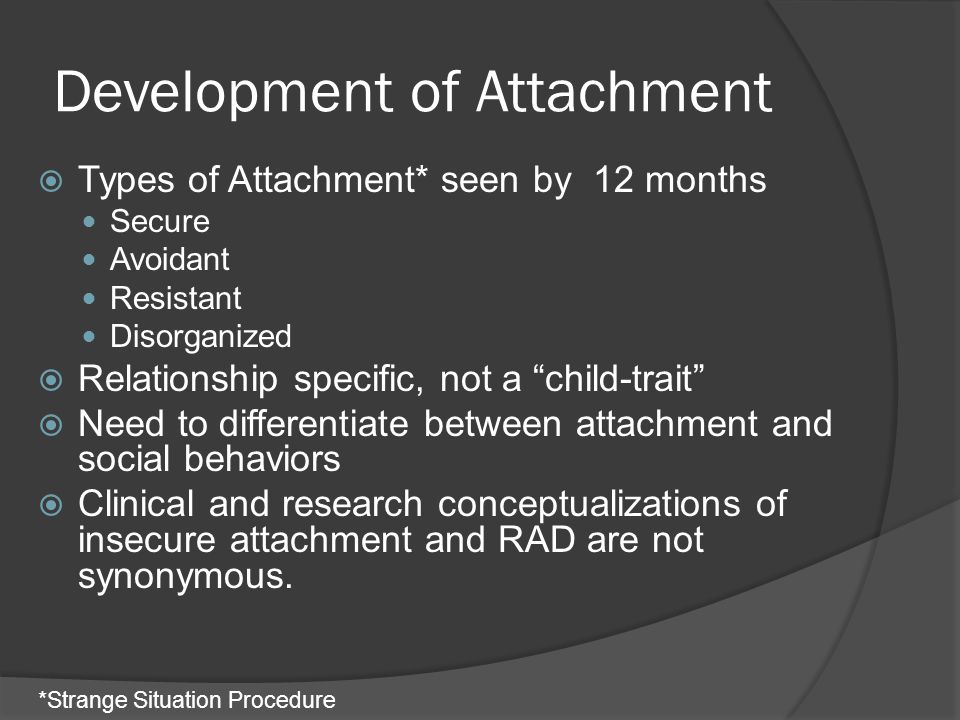 Development of Attachment  Insecure attachment (avoidant or resistant) is not a diagnosis or indicator of psychopathology but a risk factor  Disorganized attachment has a stronger link to psychopathology  Disorganized attachment is not equated to Reactive Attachment Disorder but it may be one of many psychiatric symptoms/diagnoses that can develop