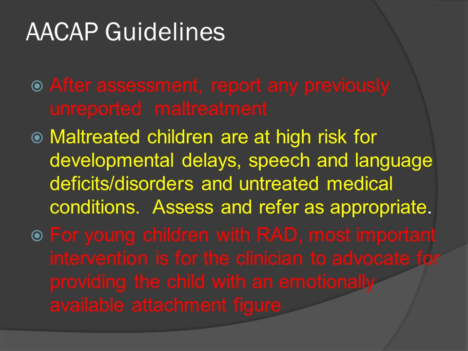 AACAP Guidelines  Assess the caregiver's attitudes toward and perceptions about the child  Children with RAD are presumed to have grossly disturbed internal models for relating to others.