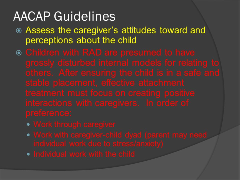 AACAP Guidelines  Children who meet criteria for RAD and who display aggressive and oppositional behavior require adjunctive treatments Treatments used for the appropriate co-occurring disorder Cautious approach to pharmacological intervention.