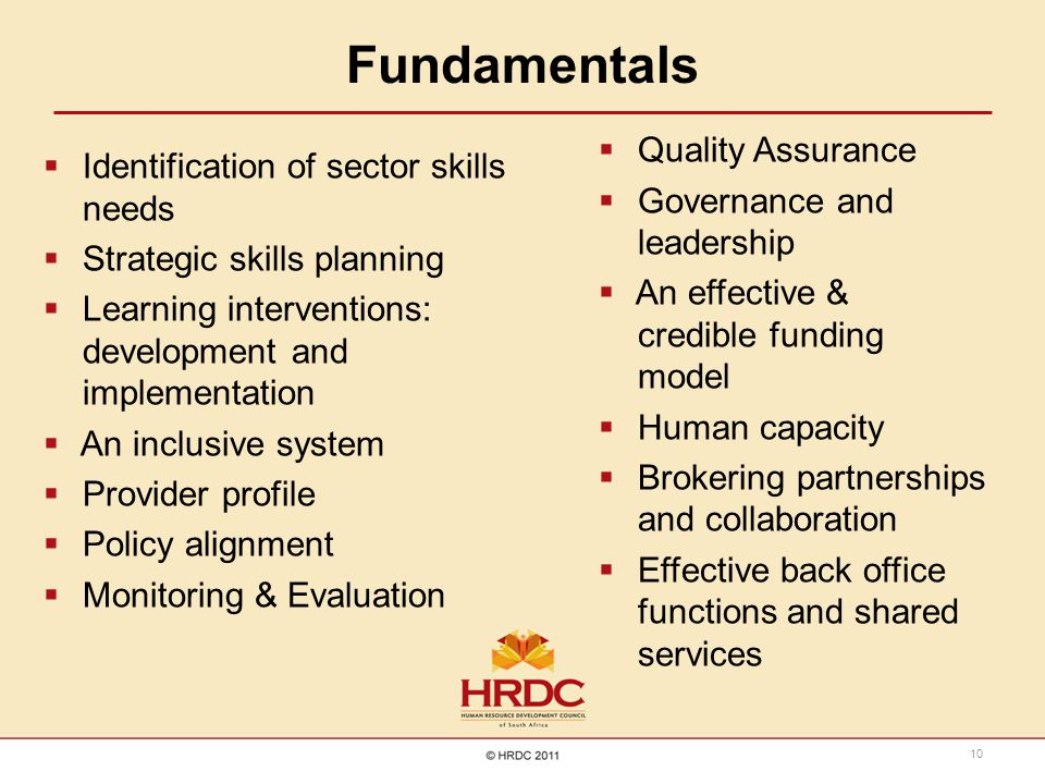 Fundamentals  Identification of sector skills needs  Strategic skills planning  Learning interventions: development and implementation  An inclusive system  Provider profile  Policy alignment  Monitoring & Evaluation  Quality Assurance  Governance and leadership  An effective & credible funding model  Human capacity  Brokering partnerships and collaboration  Effective back office functions and shared services 10