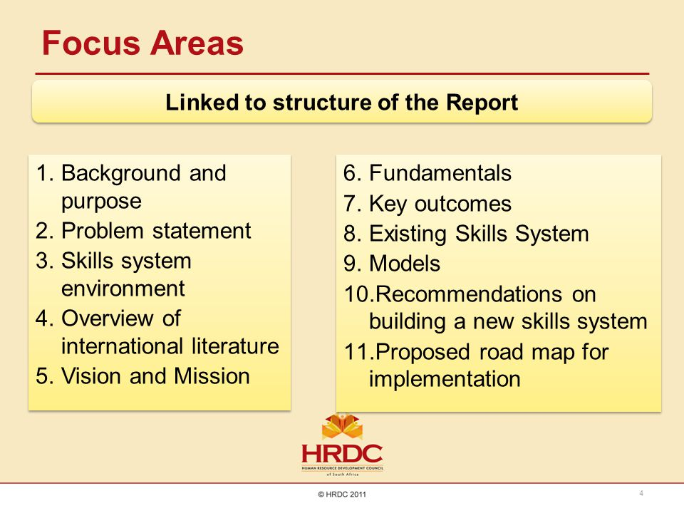 Focus Areas 4 1.Background and purpose 2.Problem statement 3.Skills system environment 4.Overview of international literature 5.Vision and Mission 1.Background and purpose 2.Problem statement 3.Skills system environment 4.Overview of international literature 5.Vision and Mission 6.Fundamentals 7.Key outcomes 8.Existing Skills System 9.Models 10.Recommendations on building a new skills system 11.Proposed road map for implementation 6.Fundamentals 7.Key outcomes 8.Existing Skills System 9.Models 10.Recommendations on building a new skills system 11.Proposed road map for implementation Linked to structure of the Report