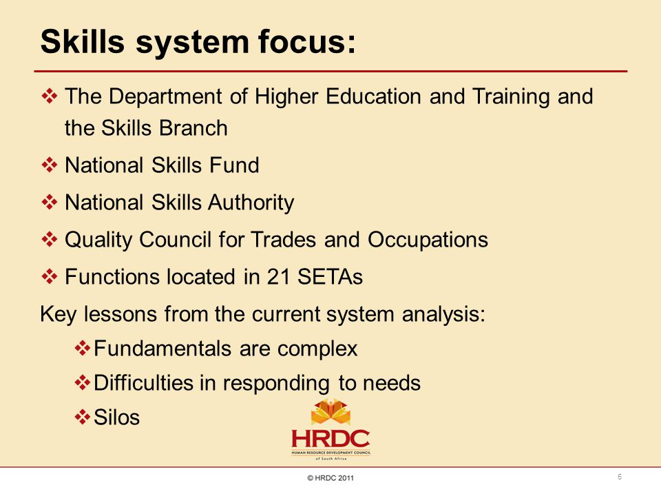 Skills system focus:  The Department of Higher Education and Training and the Skills Branch  National Skills Fund  National Skills Authority  Quality Council for Trades and Occupations  Functions located in 21 SETAs Key lessons from the current system analysis:  Fundamentals are complex  Difficulties in responding to needs  Silos 5