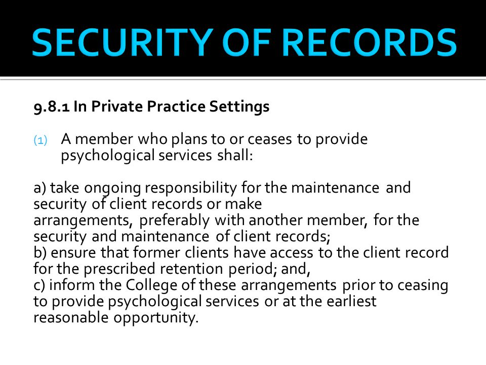 9.8.1 In Private Practice Settings (1) A member who plans to or ceases to provide psychological services shall: a) take ongoing responsibility for the maintenance and security of client records or make arrangements, preferably with another member, for the security and maintenance of client records; b) ensure that former clients have access to the client record for the prescribed retention period; and, c) inform the College of these arrangements prior to ceasing to provide psychological services or at the earliest reasonable opportunity.