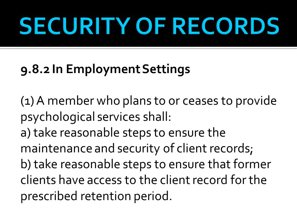 9.8.2 In Employment Settings (1) A member who plans to or ceases to provide psychological services shall: a) take reasonable steps to ensure the maintenance and security of client records; b) take reasonable steps to ensure that former clients have access to the client record for the prescribed retention period.