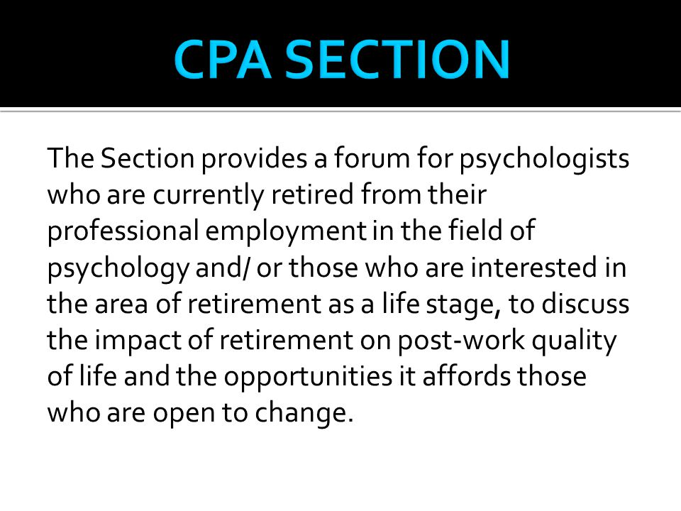 The Section provides a forum for psychologists who are currently retired from their professional employment in the field of psychology and/ or those who are interested in the area of retirement as a life stage, to discuss the impact of retirement on post-work quality of life and the opportunities it affords those who are open to change.