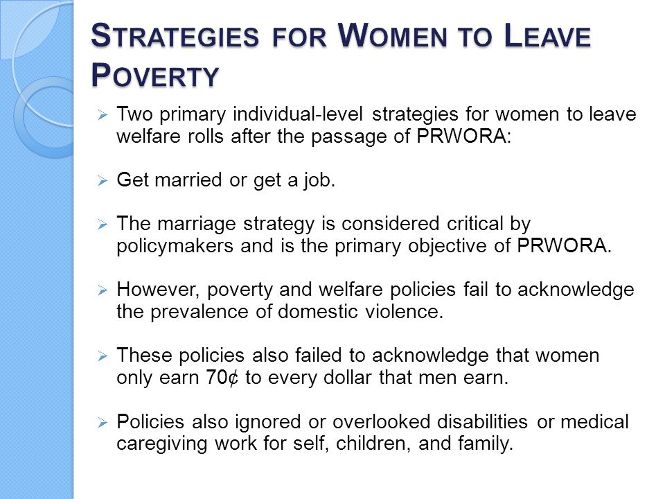  Two primary individual-level strategies for women to leave welfare rolls after the passage of PRWORA:  Get married or get a job.  The marriage str