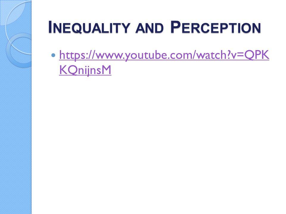 I NEQUALITY AND P ERCEPTION https://www.youtube.com/watch?v=QPK KQnijnsM https://www.youtube.com/watch?v=QPK KQnijnsM