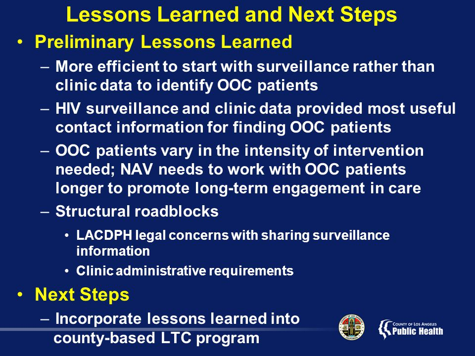Lessons Learned and Next Steps Preliminary Lessons Learned –More efficient to start with surveillance rather than clinic data to identify OOC patients –HIV surveillance and clinic data provided most useful contact information for finding OOC patients –OOC patients vary in the intensity of intervention needed; NAV needs to work with OOC patients longer to promote long-term engagement in care –Structural roadblocks LACDPH legal concerns with sharing surveillance information Clinic administrative requirements Next Steps –Incorporate lessons learned into county-based LTC program