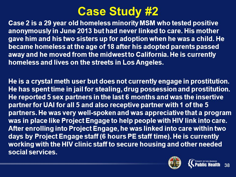 Case Study #2 Case 2 is a 29 year old homeless minority MSM who tested positive anonymously in June 2013 but had never linked to care.