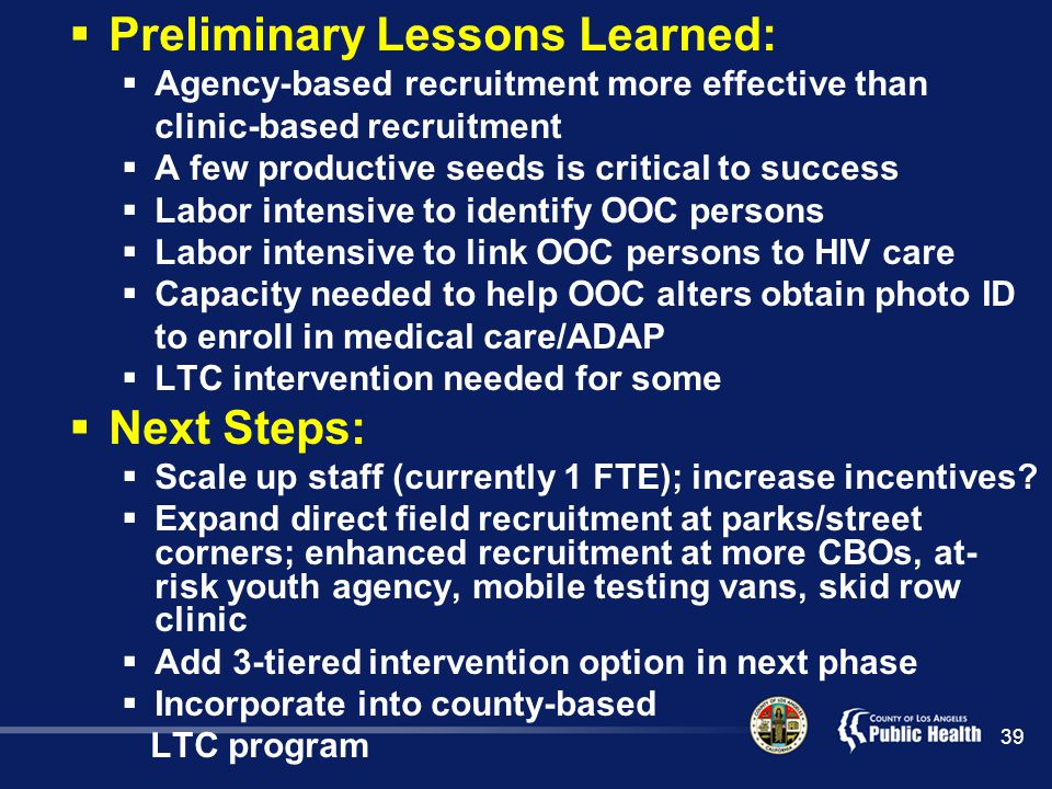  Preliminary Lessons Learned:  Agency-based recruitment more effective than clinic-based recruitment  A few productive seeds is critical to success  Labor intensive to identify OOC persons  Labor intensive to link OOC persons to HIV care  Capacity needed to help OOC alters obtain photo ID to enroll in medical care/ADAP  LTC intervention needed for some  Next Steps:  Scale up staff (currently 1 FTE); increase incentives.