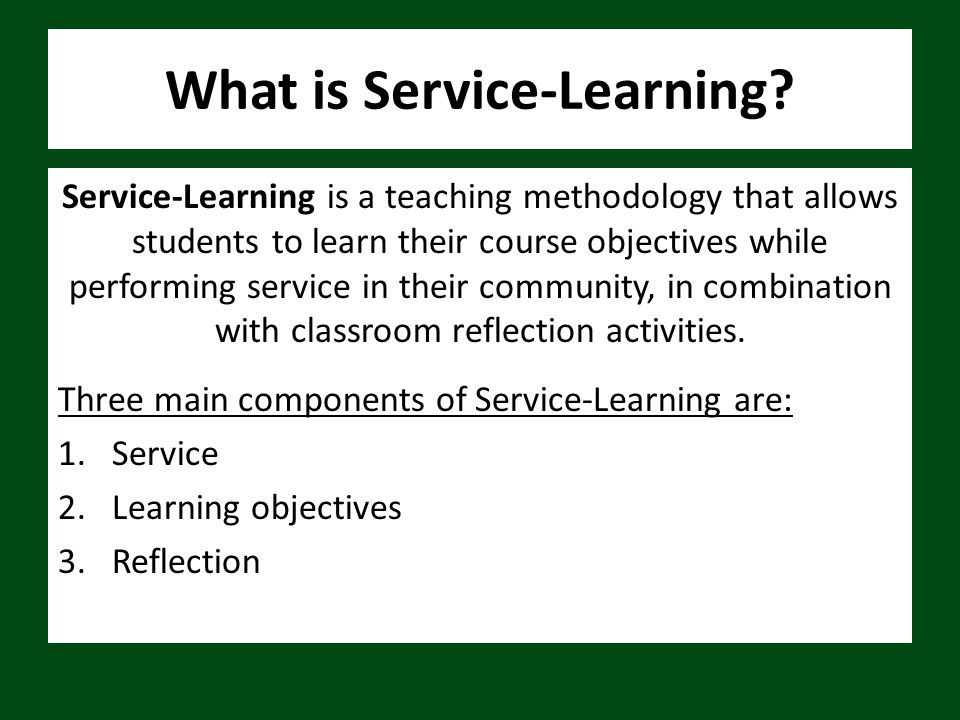 What is Service-Learning? Service-Learning is a teaching methodology that allows students to learn their course objectives while performing service in