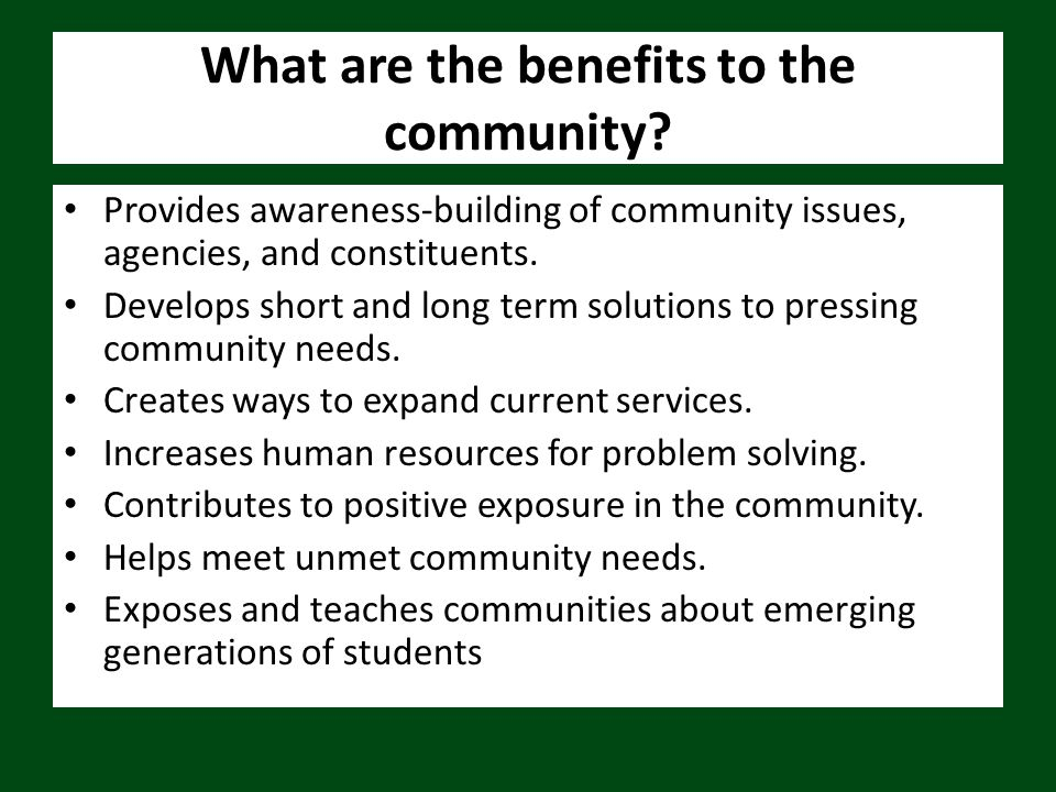 What are the benefits to the community? Provides awareness-building of community issues, agencies, and constituents. Develops short and long term solu