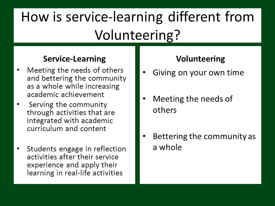 How is service-learning different from Volunteering? Service-Learning Meeting the needs of others and bettering the community as a whole while increas