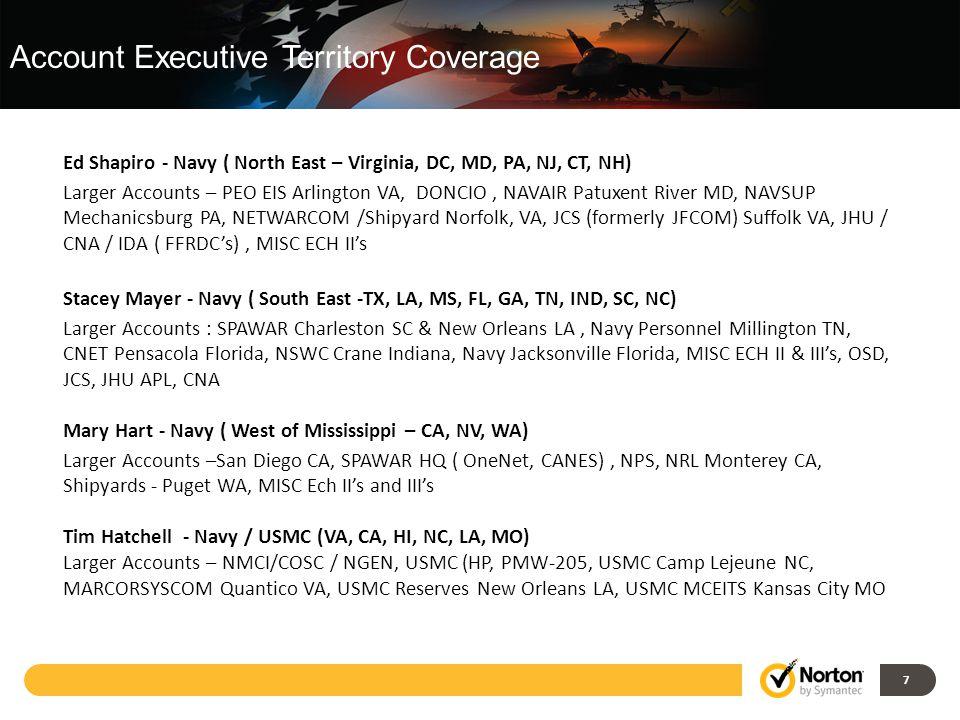 7 Top Customers Top Products 7 Ed Shapiro - Navy ( North East – Virginia, DC, MD, PA, NJ, CT, NH) Larger Accounts – PEO EIS Arlington VA, DONCIO, NAVAIR Patuxent River MD, NAVSUP Mechanicsburg PA, NETWARCOM /Shipyard Norfolk, VA, JCS (formerly JFCOM) Suffolk VA, JHU / CNA / IDA ( FFRDC's), MISC ECH II's Stacey Mayer - Navy ( South East -TX, LA, MS, FL, GA, TN, IND, SC, NC) Larger Accounts : SPAWAR Charleston SC & New Orleans LA, Navy Personnel Millington TN, CNET Pensacola Florida, NSWC Crane Indiana, Navy Jacksonville Florida, MISC ECH II & III's, OSD, JCS, JHU APL, CNA Mary Hart - Navy ( West of Mississippi – CA, NV, WA) Larger Accounts –San Diego CA, SPAWAR HQ ( OneNet, CANES), NPS, NRL Monterey CA, Shipyards - Puget WA, MISC Ech II's and III's Tim Hatchell - Navy / USMC (VA, CA, HI, NC, LA, MO) Larger Accounts – NMCI/COSC / NGEN, USMC (HP, PMW-205, USMC Camp Lejeune NC, MARCORSYSCOM Quantico VA, USMC Reserves New Orleans LA, USMC MCEITS Kansas City MO Account Executive Territory Coverage