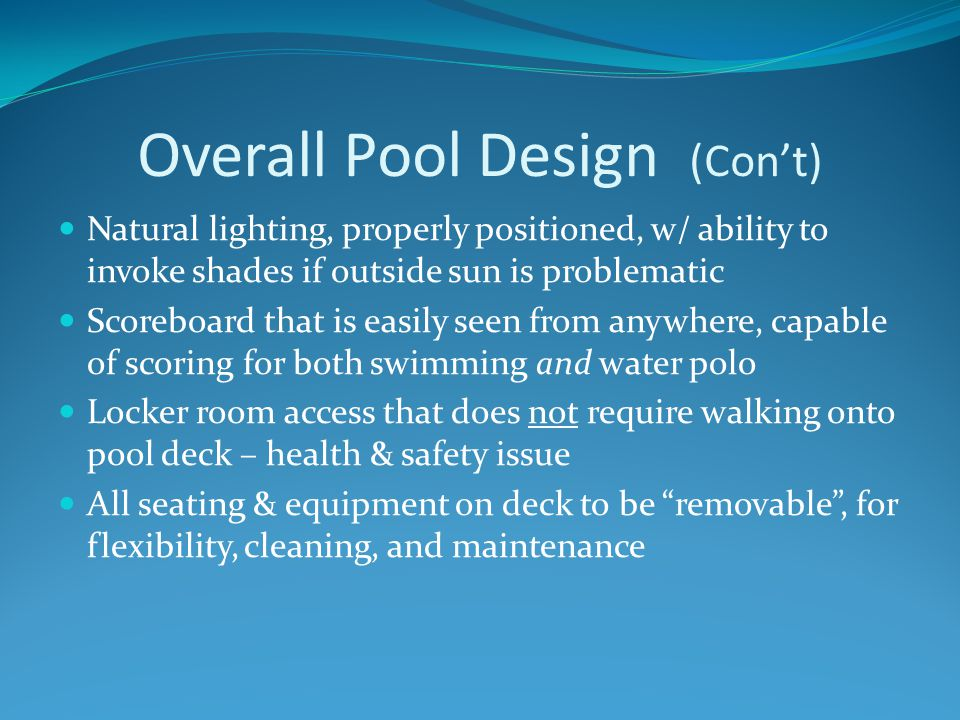 Overall Pool Design (Con't) Main pool entrance should be to the outside , so that evening/weekend use of pool doesn't require entering the school – security issue Sufficient lobby area for children waiting for rides; protection from the weather Good acoustic system, quality speakers, acoustical tiles or sound damping devices ADA entry – chair & gradual steps Offices: Coaches, P.E.