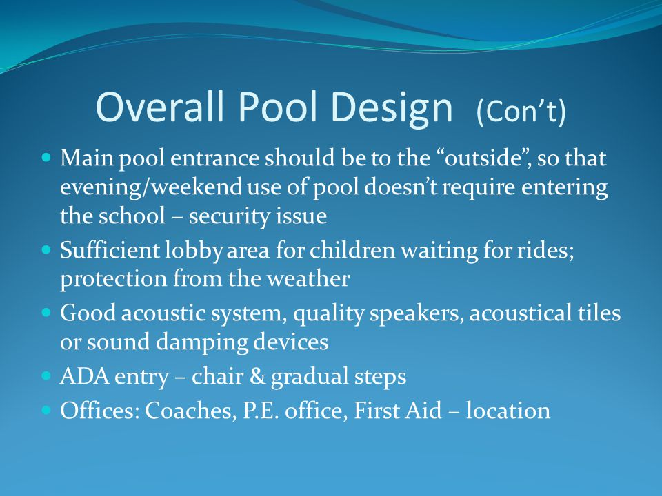 Overall Pool Design (Con't) Entrance to spectator seating should be behind , so as to not interfere with viewing Main entryway to have vestibule area (one set of doors closes before the others are opened) – helps maintain indoor temperature and maintain air quality Protective glass 'walls' (rather than railing/bars) for unobstructed viewing Ancillary room for instruction – PE dept, teaching by coaches, program instructors, American Red Cross