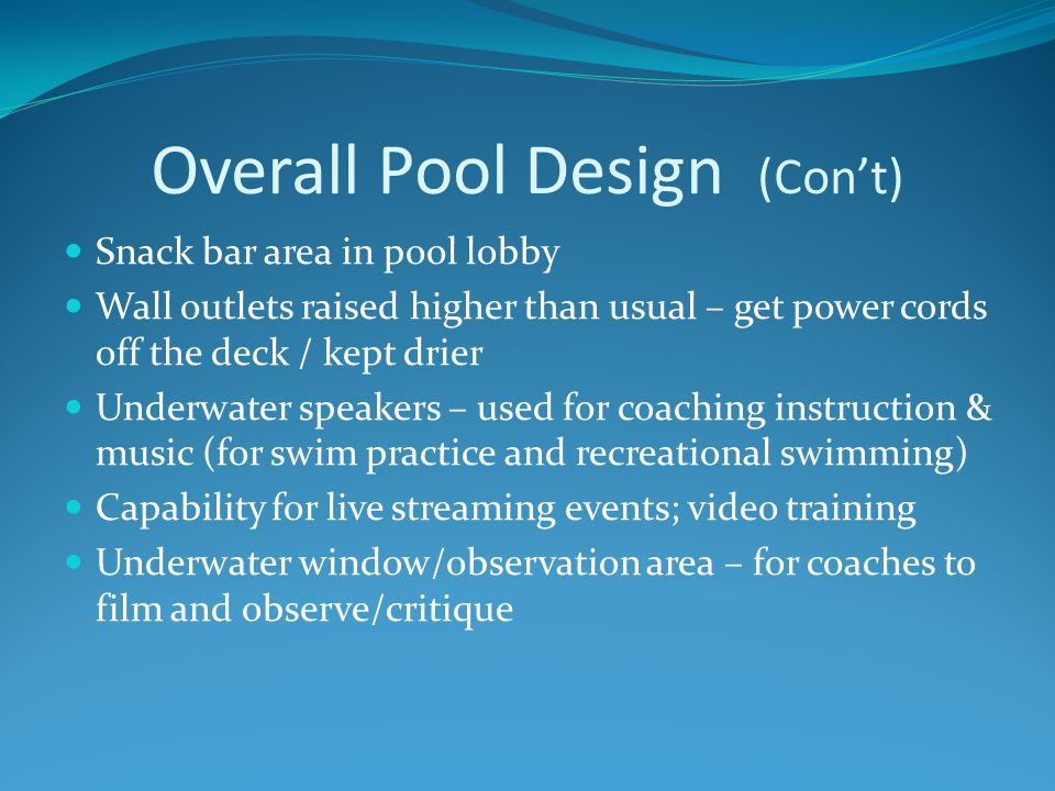 Overall Pool Design (Con't) Snack bar area in pool lobby Wall outlets raised higher than usual – get power cords off the deck / kept drier Underwater