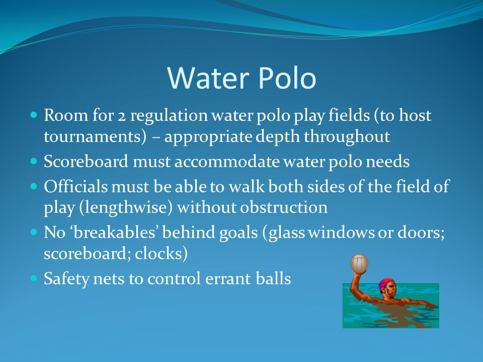 Water Polo Room for 2 regulation water polo play fields (to host tournaments) – appropriate depth throughout Scoreboard must accommodate water polo ne