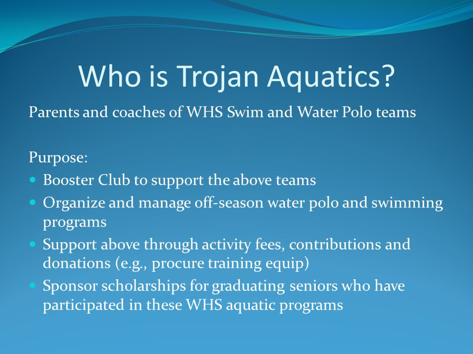 Who is Trojan Aquatics? Parents and coaches of WHS Swim and Water Polo teams Purpose: Booster Club to support the above teams Organize and manage off-