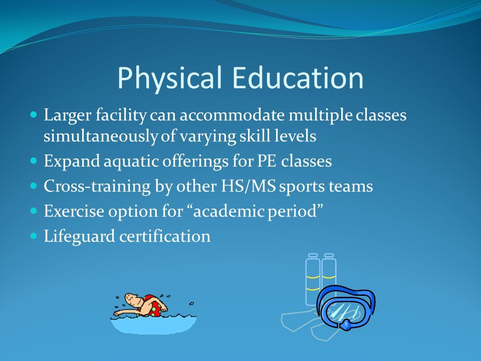 Physical Education Larger facility can accommodate multiple classes simultaneously of varying skill levels Expand aquatic offerings for PE classes Cro