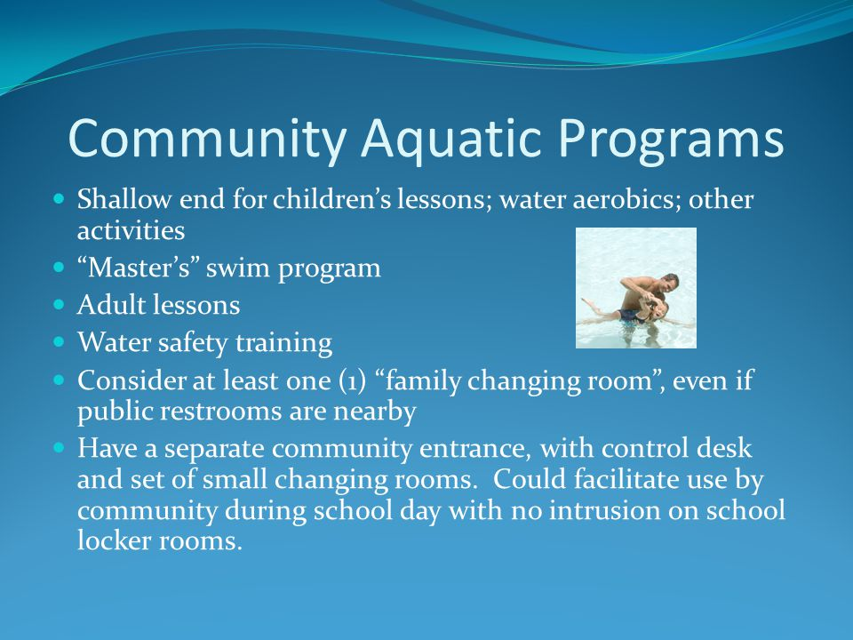 Community Aquatic Programs Shallow end for children's lessons; water aerobics; other activities Master's swim program Adult lessons Water safety training Consider at least one (1) family changing room , even if public restrooms are nearby Have a separate community entrance, with control desk and set of small changing rooms.