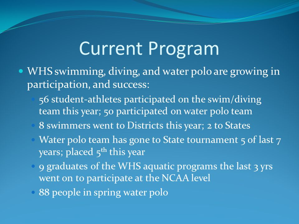 Current Program WHS swimming, diving, and water polo are growing in participation, and success: 56 student-athletes participated on the swim/diving team this year; 50 participated on water polo team 8 swimmers went to Districts this year; 2 to States Water polo team has gone to State tournament 5 of last 7 years; placed 5 th this year 9 graduates of the WHS aquatic programs the last 3 yrs went on to participate at the NCAA level 88 people in spring water polo