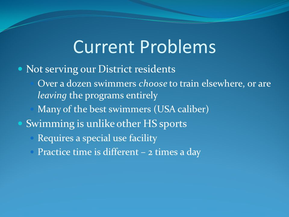 Current Problems Not serving our District residents Over a dozen swimmers choose to train elsewhere, or are leaving the programs entirely Many of the best swimmers (USA caliber) Swimming is unlike other HS sports Requires a special use facility Practice time is different – 2 times a day