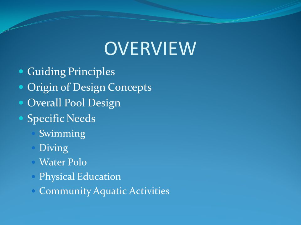 OVERVIEW Guiding Principles Origin of Design Concepts Overall Pool Design Specific Needs Swimming Diving Water Polo Physical Education Community Aquatic Activities