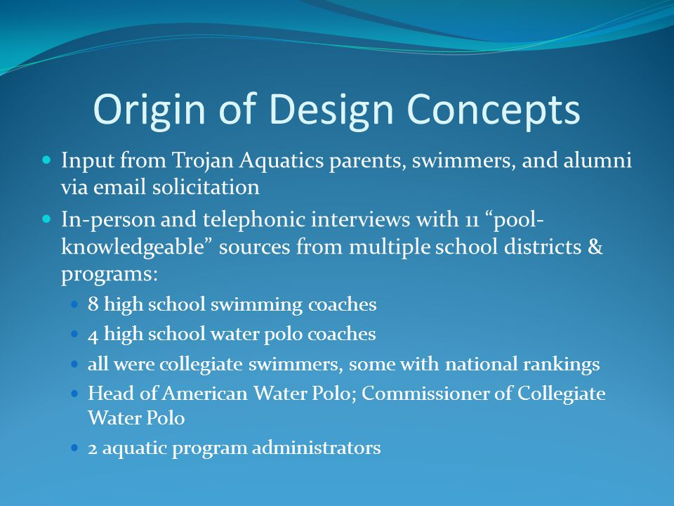 Origin of Design Concepts Input from Trojan Aquatics parents, swimmers, and alumni via email solicitation In-person and telephonic interviews with 11 pool- knowledgeable sources from multiple school districts & programs: 8 high school swimming coaches 4 high school water polo coaches all were collegiate swimmers, some with national rankings Head of American Water Polo; Commissioner of Collegiate Water Polo 2 aquatic program administrators