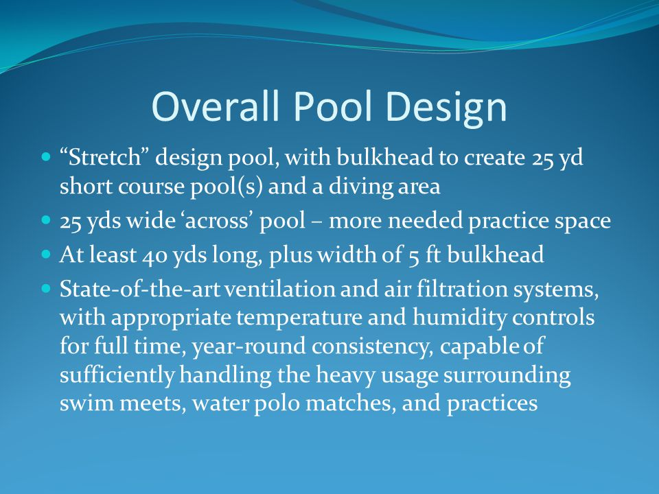 Overall Pool Design Stretch design pool, with bulkhead to create 25 yd short course pool(s) and a diving area 25 yds wide 'across' pool – more needed practice space At least 40 yds long, plus width of 5 ft bulkhead State-of-the-art ventilation and air filtration systems, with appropriate temperature and humidity controls for full time, year-round consistency, capable of sufficiently handling the heavy usage surrounding swim meets, water polo matches, and practices