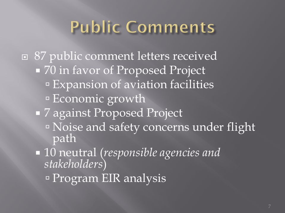  87 public comment letters received  70 in favor of Proposed Project  Expansion of aviation facilities  Economic growth  7 against Proposed Project  Noise and safety concerns under flight path  10 neutral ( responsible agencies and stakeholders )  Program EIR analysis 7