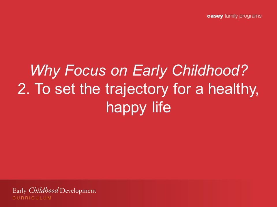 Why Focus on Early Childhood 2. To set the trajectory for a healthy, happy life