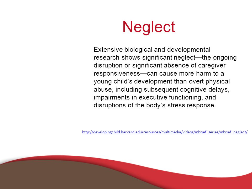 Neglect Extensive biological and developmental research shows significant neglect—the ongoing disruption or significant absence of caregiver responsiveness—can cause more harm to a young child's development than overt physical abuse, including subsequent cognitive delays, impairments in executive functioning, and disruptions of the body's stress response.