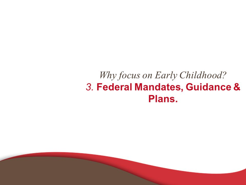 Why focus on Early Childhood 3. Federal Mandates, Guidance & Plans.