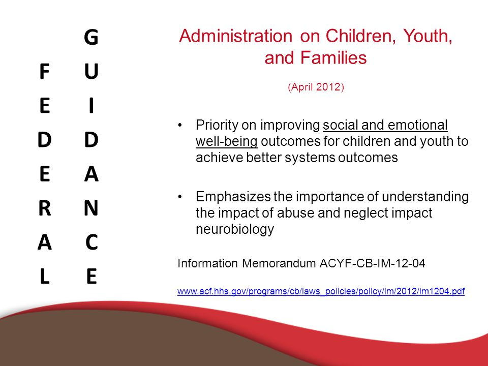Administration on Children, Youth, and Families (April 2012) Priority on improving social and emotional well-being outcomes for children and youth to achieve better systems outcomes Emphasizes the importance of understanding the impact of abuse and neglect impact neurobiology Information Memorandum ACYF-CB-IM-12-04 www.acf.hhs.gov/programs/cb/laws_policies/policy/im/2012/im1204.pdf G FU EI DD EA RN AC LE