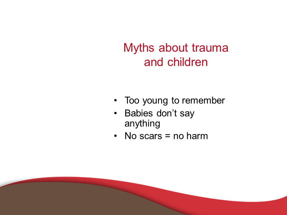 Myths about trauma and children Too young to remember Babies don't say anything No scars = no harm