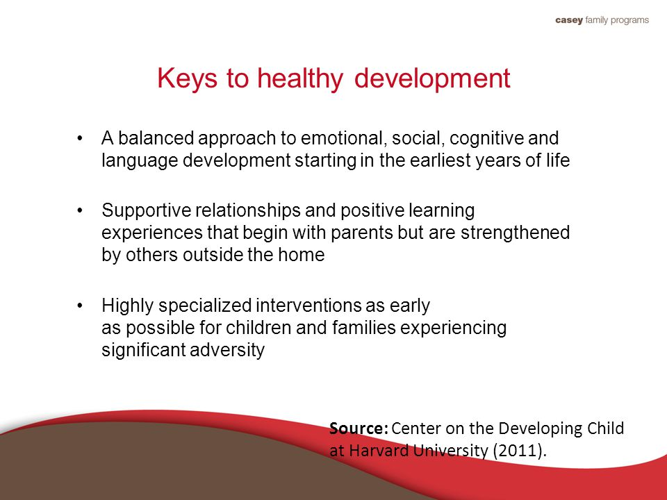 Keys to healthy development A balanced approach to emotional, social, cognitive and language development starting in the earliest years of life Supportive relationships and positive learning experiences that begin with parents but are strengthened by others outside the home Highly specialized interventions as early as possible for children and families experiencing significant adversity Source: Center on the Developing Child at Harvard University (2011).